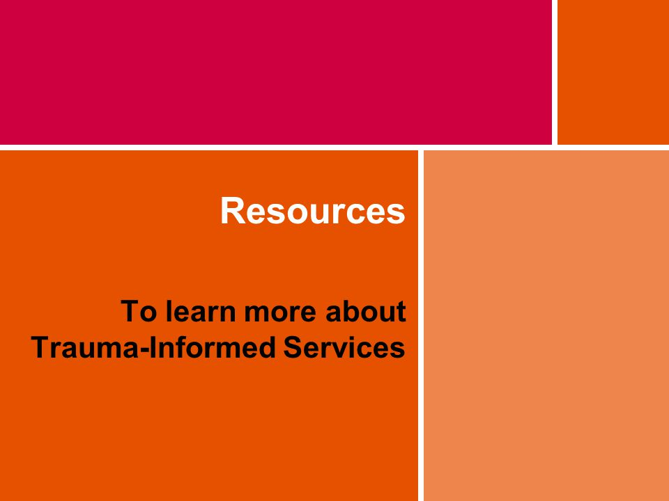 Resources To learn more about Trauma-Informed Services