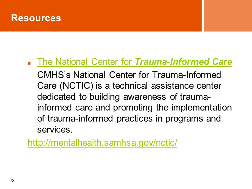 22 Resources The National Center for Trauma-Informed Care The National Center for Trauma-Informed Care CMHS's National Center for Trauma-Informed Care (NCTIC) is a technical assistance center dedicated to building awareness of trauma- informed care and promoting the implementation of trauma-informed practices in programs and services.