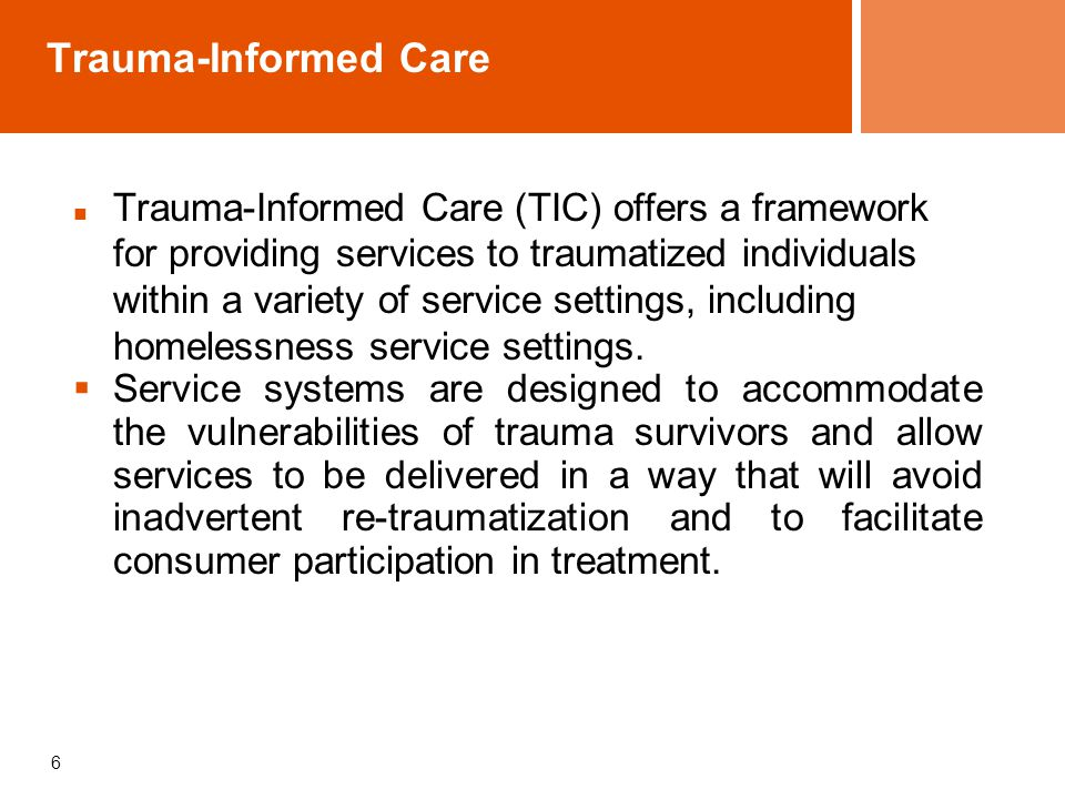 6 Trauma-Informed Care Trauma-Informed Care (TIC) offers a framework for providing services to traumatized individuals within a variety of service settings, including homelessness service settings.