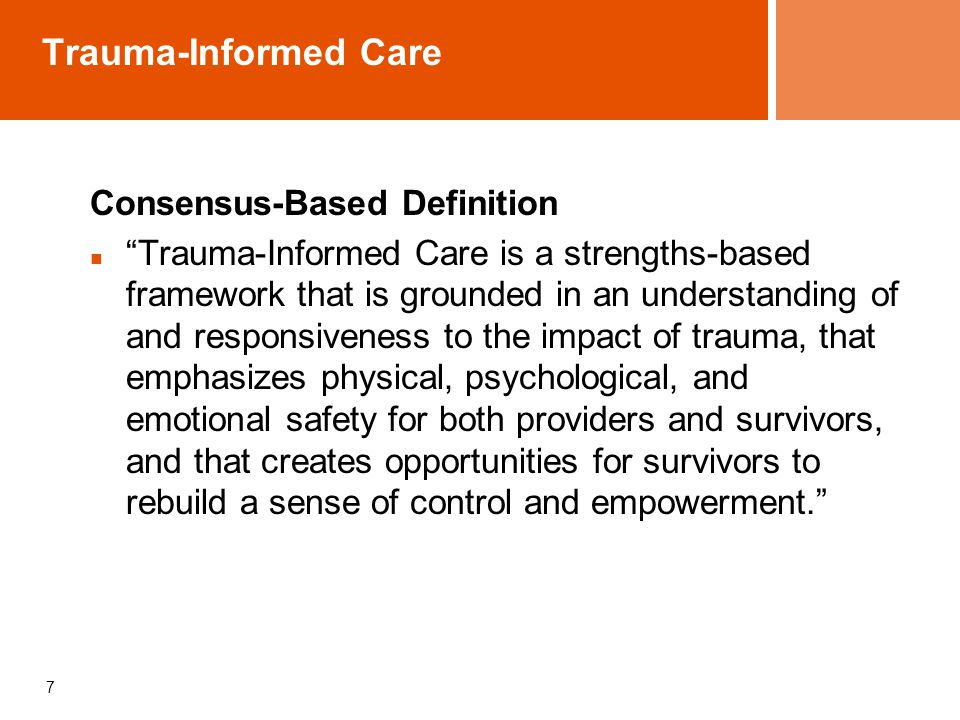 7 Trauma-Informed Care Consensus-Based Definition Trauma-Informed Care is a strengths-based framework that is grounded in an understanding of and responsiveness to the impact of trauma, that emphasizes physical, psychological, and emotional safety for both providers and survivors, and that creates opportunities for survivors to rebuild a sense of control and empowerment.