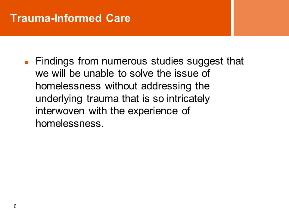 8 Trauma-Informed Care Findings from numerous studies suggest that we will be unable to solve the issue of homelessness without addressing the underlying trauma that is so intricately interwoven with the experience of homelessness.