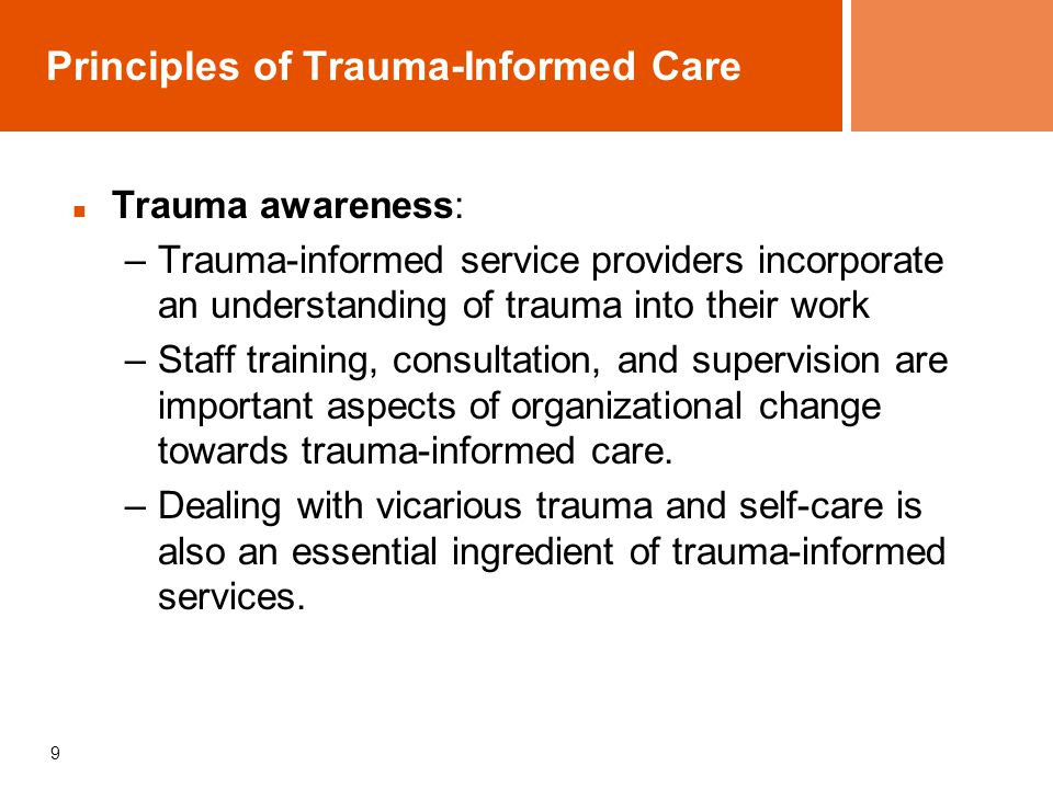 9 Principles of Trauma-Informed Care Trauma awareness: –Trauma-informed service providers incorporate an understanding of trauma into their work –Staff training, consultation, and supervision are important aspects of organizational change towards trauma-informed care.