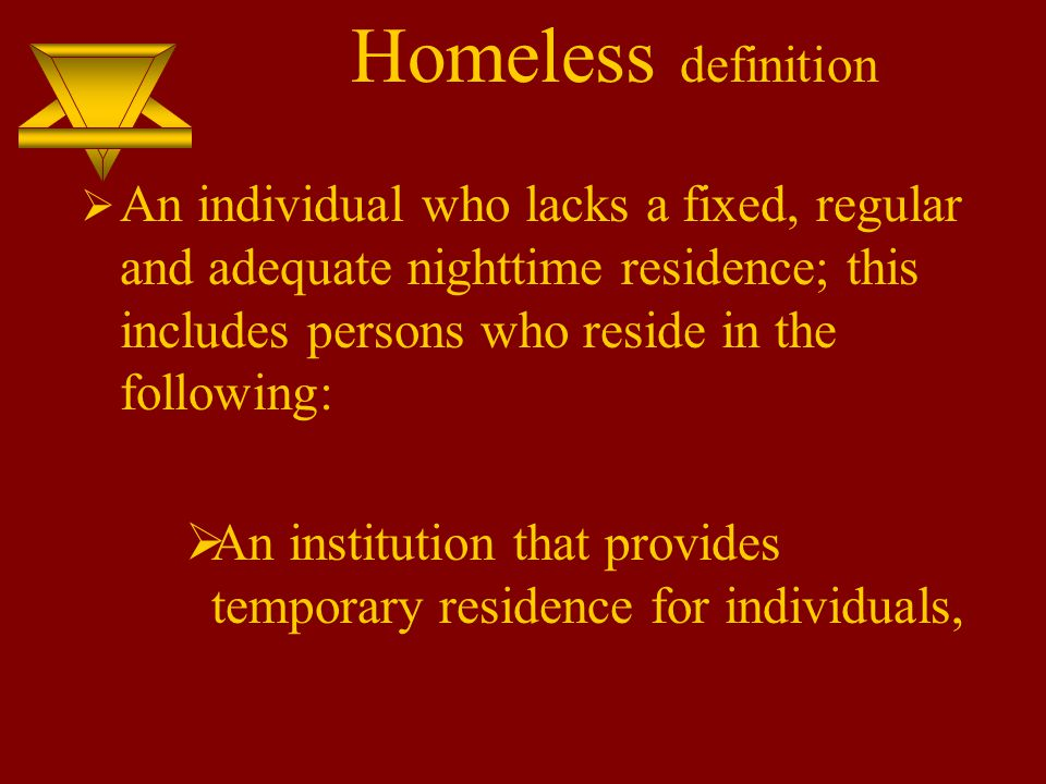 Homeless definition  An individual who lacks a fixed, regular and adequate nighttime residence; this includes persons who reside in the following:  An institution that provides temporary residence for individuals,