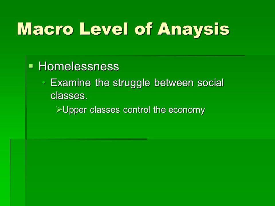 Macro Level of Anaysis  Homelessness Examine the struggle between social classes.Examine the struggle between social classes.