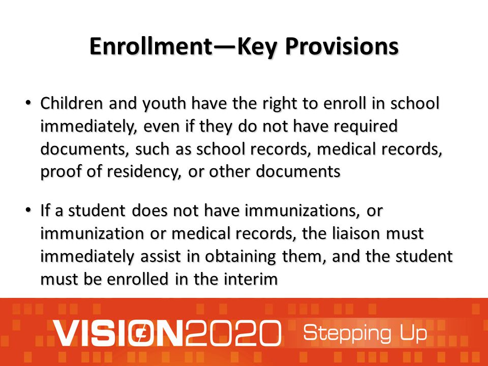 Enrollment—Key Provisions Children and youth have the right to enroll in school immediately, even if they do not have required documents, such as school records, medical records, proof of residency, or other documents Children and youth have the right to enroll in school immediately, even if they do not have required documents, such as school records, medical records, proof of residency, or other documents If a student does not have immunizations, or immunization or medical records, the liaison must immediately assist in obtaining them, and the student must be enrolled in the interim If a student does not have immunizations, or immunization or medical records, the liaison must immediately assist in obtaining them, and the student must be enrolled in the interim