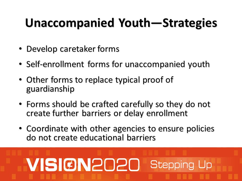 Unaccompanied Youth—Strategies Develop caretaker forms Develop caretaker forms Self-enrollment forms for unaccompanied youth Self-enrollment forms for unaccompanied youth Other forms to replace typical proof of guardianship Other forms to replace typical proof of guardianship Forms should be crafted carefully so they do not create further barriers or delay enrollment Forms should be crafted carefully so they do not create further barriers or delay enrollment Coordinate with other agencies to ensure policies do not create educational barriers Coordinate with other agencies to ensure policies do not create educational barriers