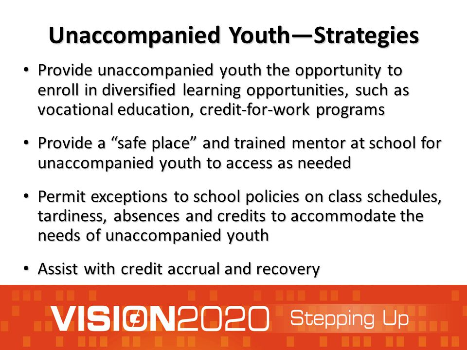 Unaccompanied Youth—Strategies Provide unaccompanied youth the opportunity to enroll in diversified learning opportunities, such as vocational education, credit-for-work programs Provide unaccompanied youth the opportunity to enroll in diversified learning opportunities, such as vocational education, credit-for-work programs Provide a safe place and trained mentor at school for unaccompanied youth to access as needed Provide a safe place and trained mentor at school for unaccompanied youth to access as needed Permit exceptions to school policies on class schedules, tardiness, absences and credits to accommodate the needs of unaccompanied youth Permit exceptions to school policies on class schedules, tardiness, absences and credits to accommodate the needs of unaccompanied youth Assist with credit accrual and recovery Assist with credit accrual and recovery