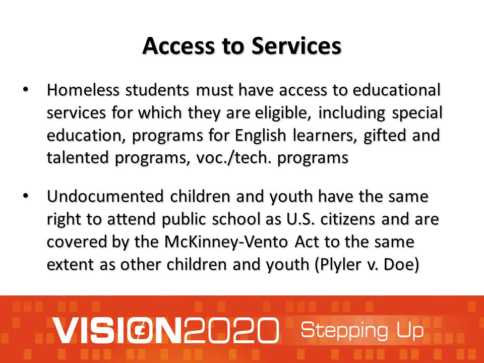 Access to Services Homeless students must have access to educational services for which they are eligible, including special education, programs for E