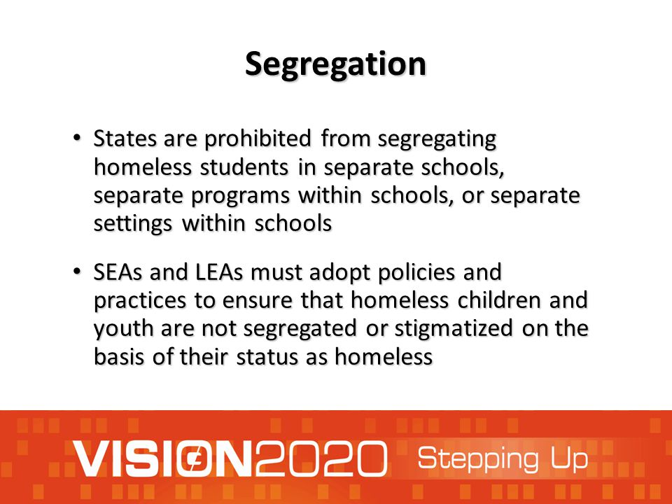 Segregation States are prohibited from segregating homeless students in separate schools, separate programs within schools, or separate settings within schools States are prohibited from segregating homeless students in separate schools, separate programs within schools, or separate settings within schools SEAs and LEAs must adopt policies and practices to ensure that homeless children and youth are not segregated or stigmatized on the basis of their status as homeless SEAs and LEAs must adopt policies and practices to ensure that homeless children and youth are not segregated or stigmatized on the basis of their status as homeless