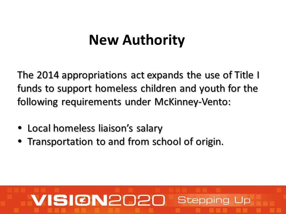 The 2014 appropriations act expands the use of Title I funds to support homeless children and youth for the following requirements under McKinney-Vento:  Local homeless liaison's salary  Transportation to and from school of origin.
