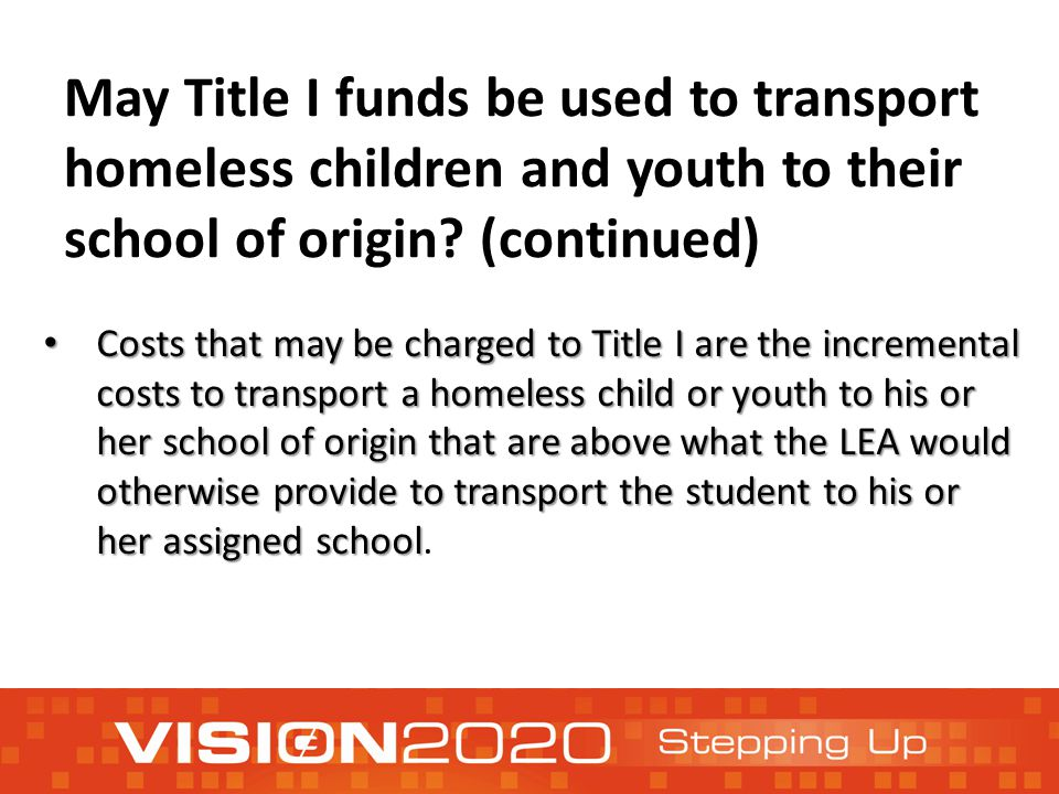 May Title I funds be used to transport homeless children and youth to their school of origin? (continued) Costs that may be charged to Title I are the
