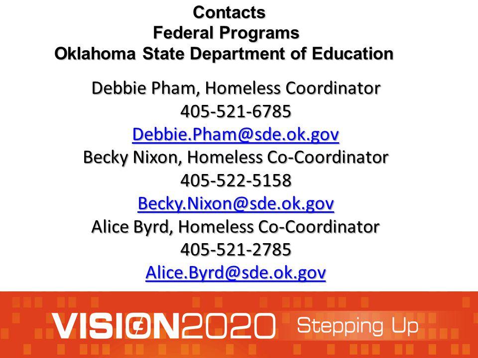 Debbie Pham, Homeless Coordinator 405-521-6785 Debbie.Pham@sde.ok.gov Becky Nixon, Homeless Co-Coordinator 405-522-5158 Becky.Nixon@sde.ok.gov Alice Byrd, Homeless Co-Coordinator 405-521-2785 Alice.Byrd@sde.ok.gov Debbie.Pham@sde.ok.gov Becky.Nixon@sde.ok.gov Alice.Byrd@sde.ok.gov Debbie.Pham@sde.ok.gov Becky.Nixon@sde.ok.gov Alice.Byrd@sde.ok.gov Contacts Contacts Federal Programs Federal Programs Oklahoma State Department of Education