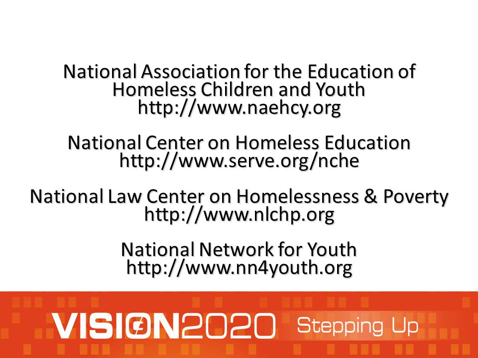 National Association for the Education of Homeless Children and Youth http://www.naehcy.org National Center on Homeless Education http://www.serve.org