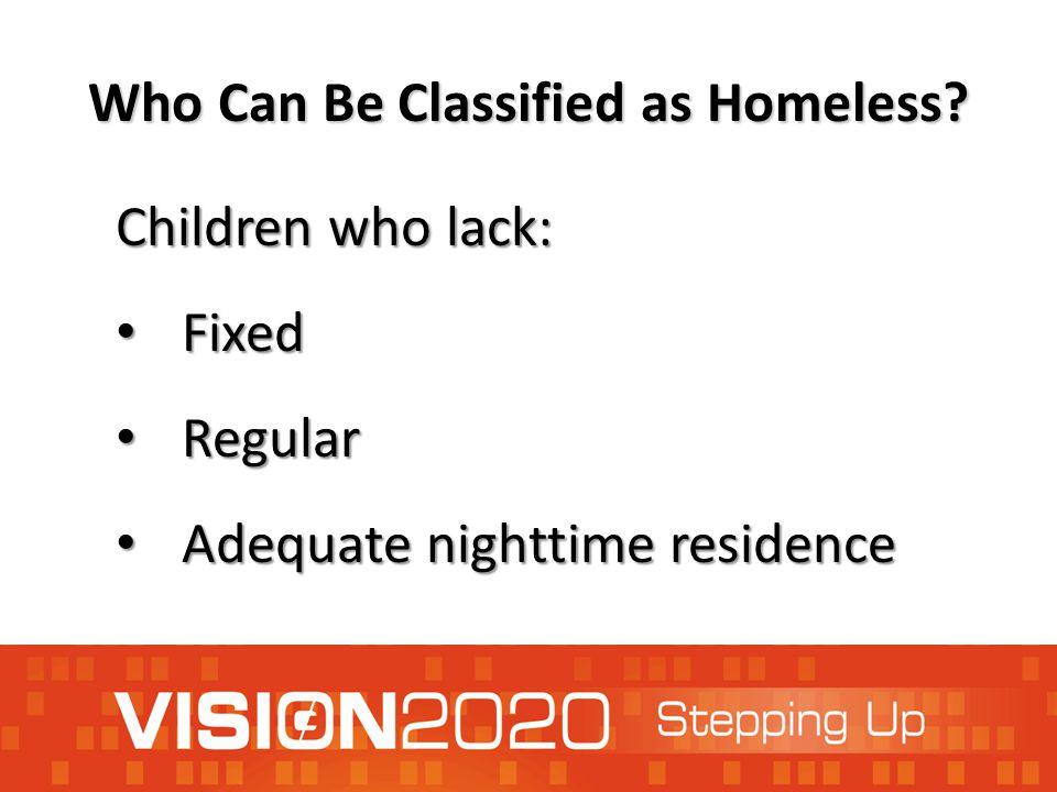 Who Can Be Classified as Homeless? Children who lack: Fixed Fixed Regular Regular Adequate nighttime residence Adequate nighttime residence