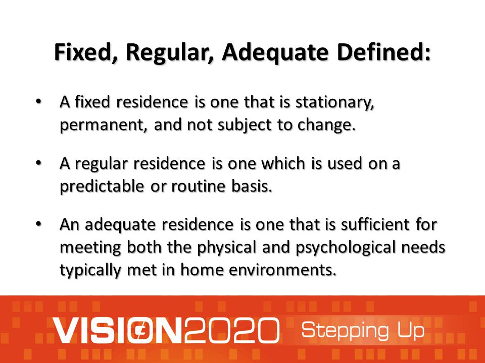 Fixed, Regular, Adequate Defined: A fixed residence is one that is stationary, permanent, and not subject to change. A fixed residence is one that is