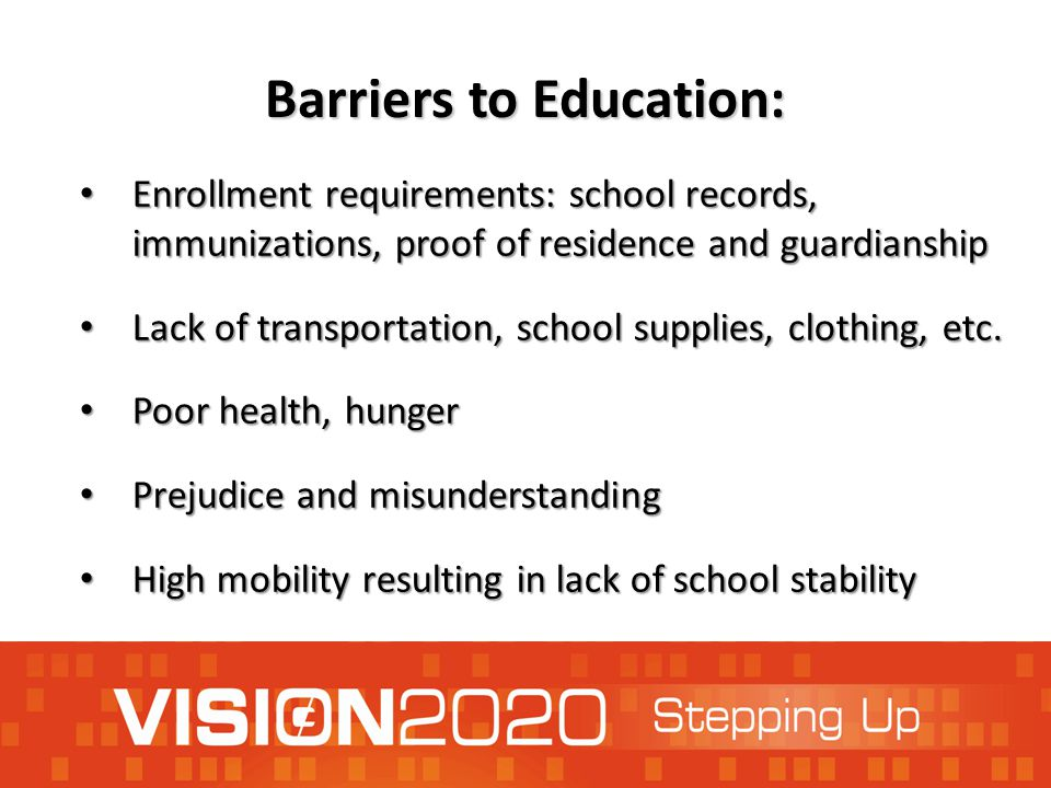 Barriers to Education: Enrollment requirements: school records, immunizations, proof of residence and guardianship Enrollment requirements: school records, immunizations, proof of residence and guardianship Lack of transportation, school supplies, clothing, etc.