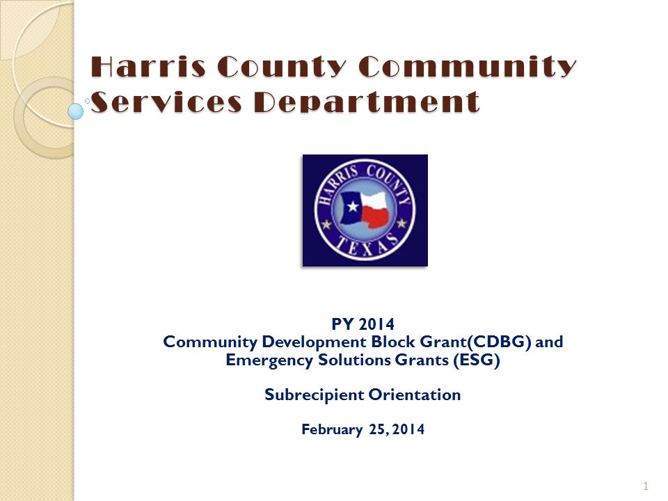 Harris County Community Services Department PY 2014 Community Development Block Grant(CDBG) and Emergency Solutions Grants (ESG) Subrecipient Orientat