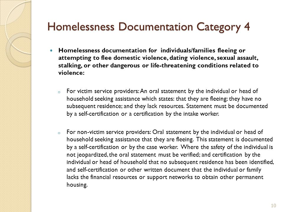Homelessness documentation for individuals/families fleeing or attempting to flee domestic violence, dating violence, sexual assault, stalking, or other dangerous or life-threatening conditions related to violence: o For victim service providers: An oral statement by the individual or head of household seeking assistance which states: that they are fleeing; they have no subsequent residence; and they lack resources.