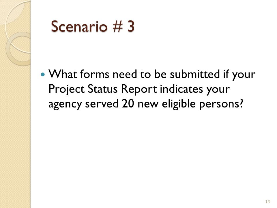 Scenario # 3 Scenario # 3 What forms need to be submitted if your Project Status Report indicates your agency served 20 new eligible persons.