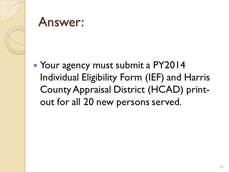 Answer: Your agency must submit a PY2014 Individual Eligibility Form (IEF) and Harris County Appraisal District (HCAD) print- out for all 20 new persons served.