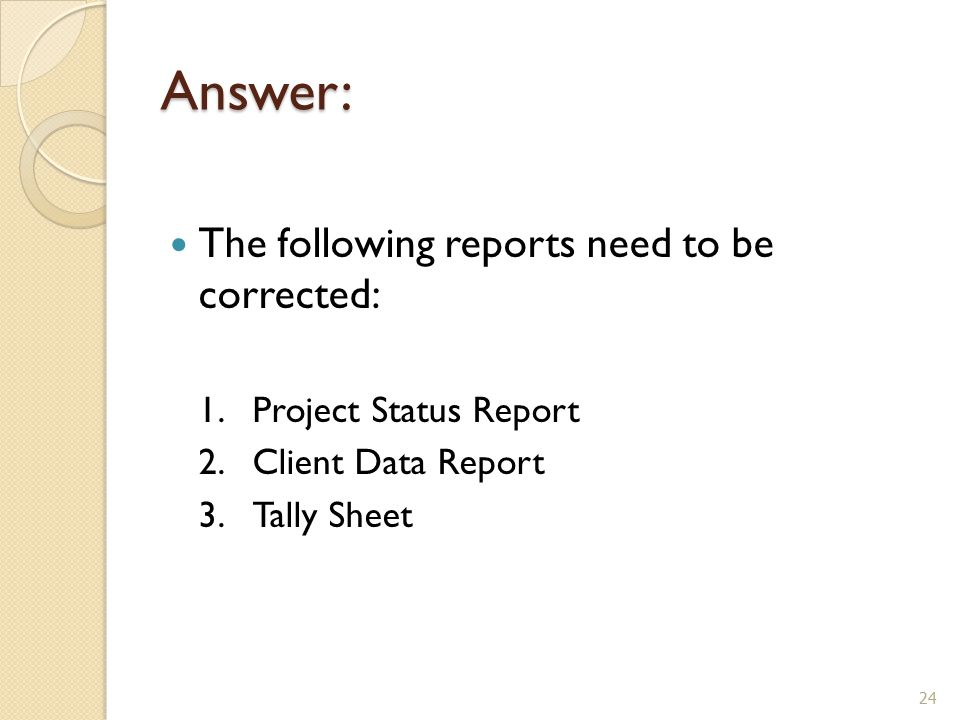 Answer: The following reports need to be corrected: 1.Project Status Report 2.Client Data Report 3.Tally Sheet 24