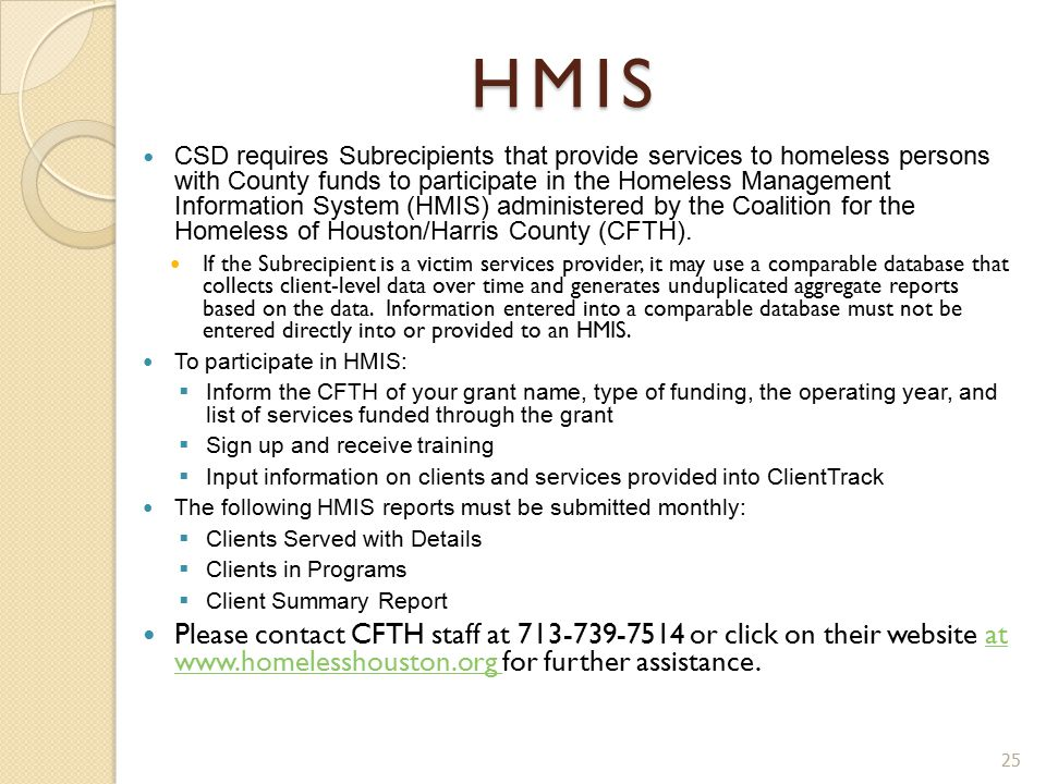 HMIS CSD requires Subrecipients that provide services to homeless persons with County funds to participate in the Homeless Management Information System (HMIS) administered by the Coalition for the Homeless of Houston/Harris County (CFTH).