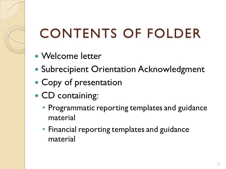 CONTENTS OF FOLDER Welcome letter Subrecipient Orientation Acknowledgment Copy of presentation CD containing: Programmatic reporting templates and guidance material Financial reporting templates and guidance material 3