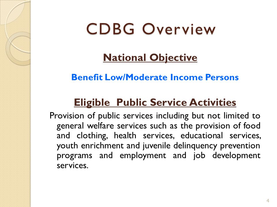 CDBG Overview National Objective Benefit Low/Moderate Income Persons Eligible Public Service Activities Provision of public services including but not limited to general welfare services such as the provision of food and clothing, health services, educational services, youth enrichment and juvenile delinquency prevention programs and employment and job development services.