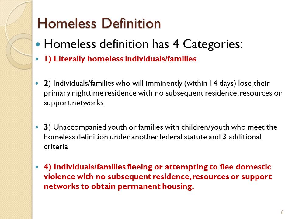 Homeless definition has 4 Categories: 1) Literally homeless individuals/families 2) Individuals/families who will imminently (within 14 days) lose the