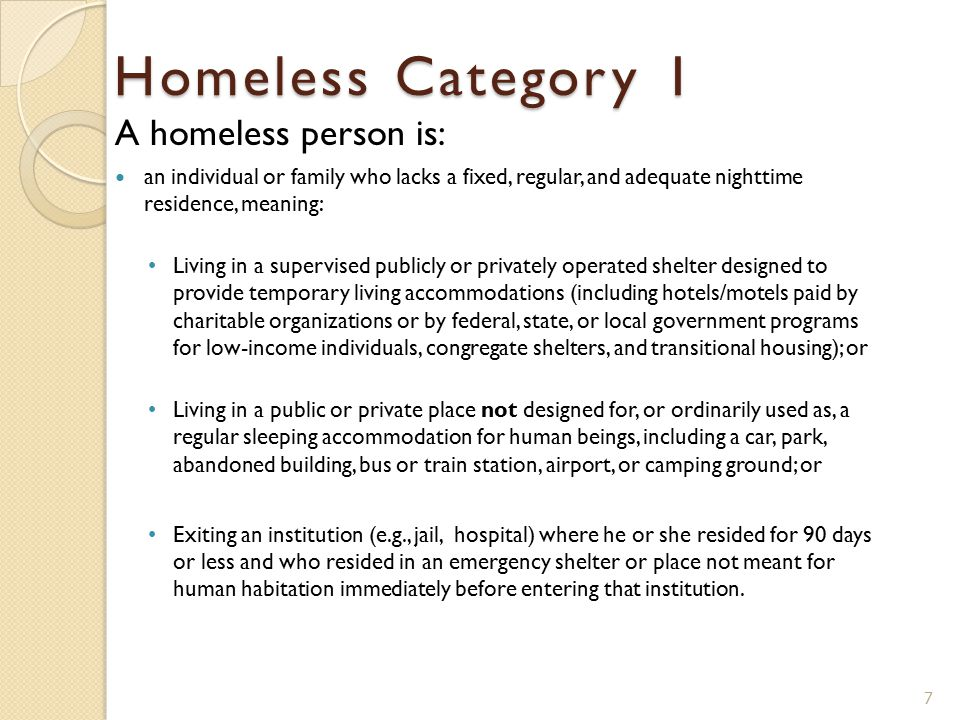 A homeless person is: an individual or family who lacks a fixed, regular, and adequate nighttime residence, meaning: Living in a supervised publicly or privately operated shelter designed to provide temporary living accommodations (including hotels/motels paid by charitable organizations or by federal, state, or local government programs for low-income individuals, congregate shelters, and transitional housing); or Living in a public or private place not designed for, or ordinarily used as, a regular sleeping accommodation for human beings, including a car, park, abandoned building, bus or train station, airport, or camping ground; or Exiting an institution (e.g., jail, hospital) where he or she resided for 90 days or less and who resided in an emergency shelter or place not meant for human habitation immediately before entering that institution.