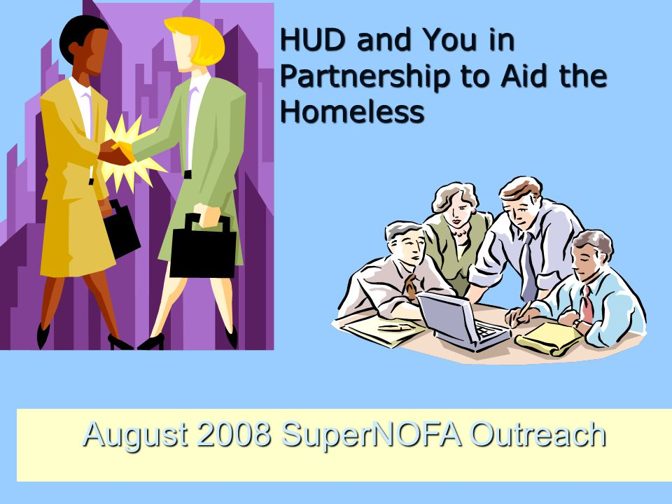 HUD and You in Partnership to Aid the Homeless HUD and You in Partnership to Aid the Homeless August 2008 SuperNOFA Outreach