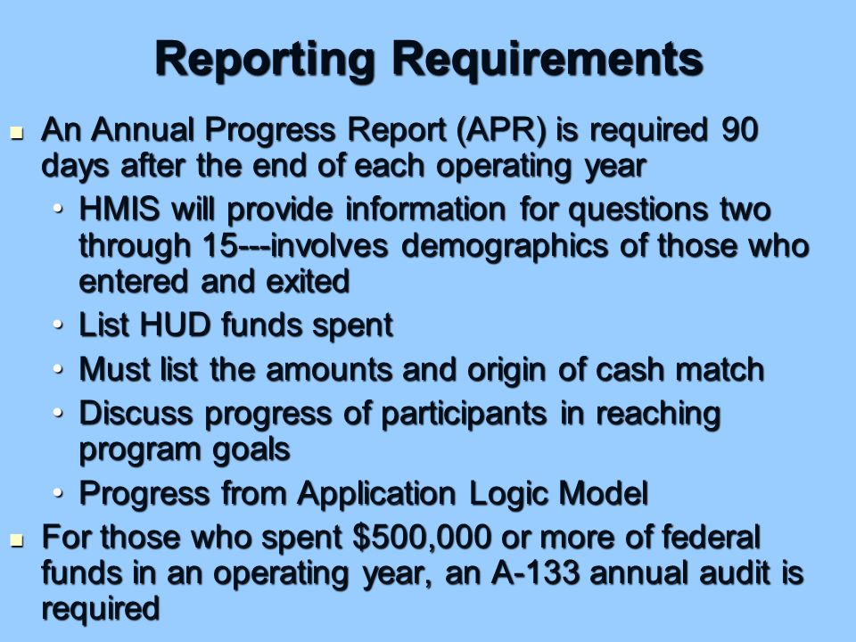 Reporting Requirements An Annual Progress Report (APR) is required 90 days after the end of each operating year An Annual Progress Report (APR) is required 90 days after the end of each operating year HMIS will provide information for questions two through 15---involves demographics of those who entered and exitedHMIS will provide information for questions two through 15---involves demographics of those who entered and exited List HUD funds spentList HUD funds spent Must list the amounts and origin of cash matchMust list the amounts and origin of cash match Discuss progress of participants in reaching program goalsDiscuss progress of participants in reaching program goals Progress from Application Logic ModelProgress from Application Logic Model For those who spent $500,000 or more of federal funds in an operating year, an A-133 annual audit is required For those who spent $500,000 or more of federal funds in an operating year, an A-133 annual audit is required