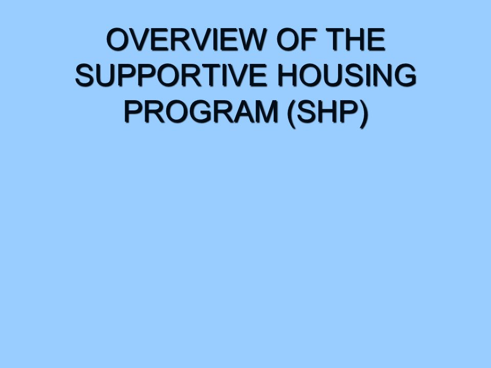 OVERVIEW OF THE SUPPORTIVE HOUSING PROGRAM (SHP)