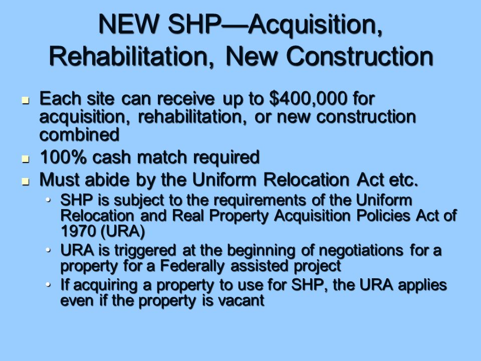 NEW SHP—Acquisition, Rehabilitation, New Construction Each site can receive up to $400,000 for acquisition, rehabilitation, or new construction combined Each site can receive up to $400,000 for acquisition, rehabilitation, or new construction combined 100% cash match required 100% cash match required Must abide by the Uniform Relocation Act etc.