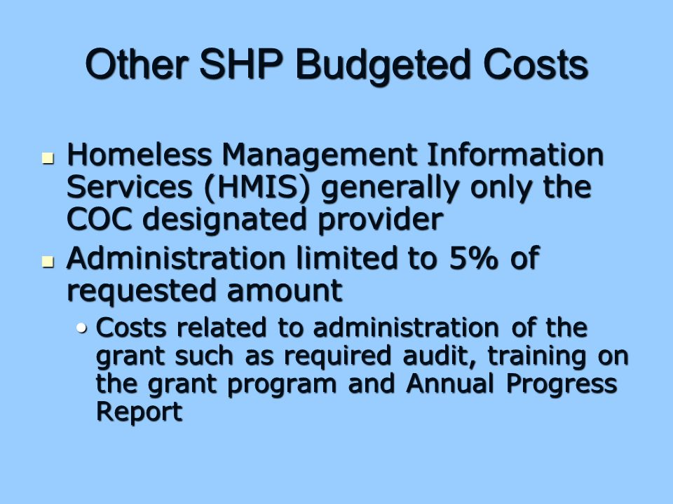 Other SHP Budgeted Costs Homeless Management Information Services (HMIS) generally only the COC designated provider Homeless Management Information Services (HMIS) generally only the COC designated provider Administration limited to 5% of requested amount Administration limited to 5% of requested amount Costs related to administration of the grant such as required audit, training on the grant program and Annual Progress ReportCosts related to administration of the grant such as required audit, training on the grant program and Annual Progress Report