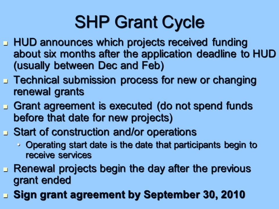 SHP Grant Cycle HUD announces which projects received funding about six months after the application deadline to HUD (usually between Dec and Feb) HUD announces which projects received funding about six months after the application deadline to HUD (usually between Dec and Feb) Technical submission process for new or changing renewal grants Technical submission process for new or changing renewal grants Grant agreement is executed (do not spend funds before that date for new projects) Grant agreement is executed (do not spend funds before that date for new projects) Start of construction and/or operations Start of construction and/or operations Operating start date is the date that participants begin to receive servicesOperating start date is the date that participants begin to receive services Renewal projects begin the day after the previous grant ended Renewal projects begin the day after the previous grant ended Sign grant agreement by September 30, 2010 Sign grant agreement by September 30, 2010