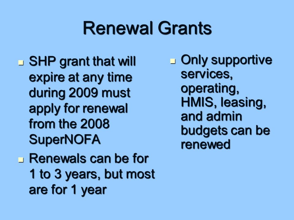 Renewal Grants SHP grant that will expire at any time during 2009 must apply for renewal from the 2008 SuperNOFA SHP grant that will expire at any time during 2009 must apply for renewal from the 2008 SuperNOFA Renewals can be for 1 to 3 years, but most are for 1 year Renewals can be for 1 to 3 years, but most are for 1 year Only supportive services, operating, HMIS, leasing, and admin budgets can be renewed Only supportive services, operating, HMIS, leasing, and admin budgets can be renewed