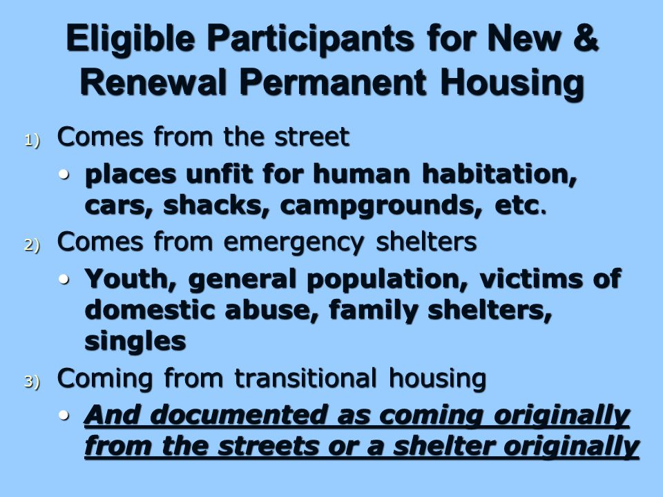 Eligible Participants for New & Renewal Permanent Housing 1) Comes from the street places unfit for human habitation, cars, shacks, campgrounds, etc.