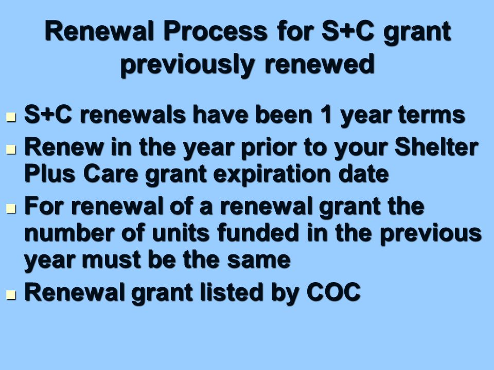 Renewal Process for S+C grant previously renewed S+C renewals have been 1 year terms S+C renewals have been 1 year terms Renew in the year prior to your Shelter Plus Care grant expiration date Renew in the year prior to your Shelter Plus Care grant expiration date For renewal of a renewal grant the number of units funded in the previous year must be the same For renewal of a renewal grant the number of units funded in the previous year must be the same Renewal grant listed by COC Renewal grant listed by COC