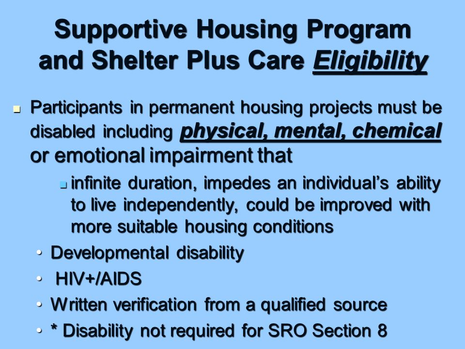 Supportive Housing Program and Shelter Plus Care Eligibility Participants in permanent housing projects must be disabled including physical, mental, chemical or emotional impairment that Participants in permanent housing projects must be disabled including physical, mental, chemical or emotional impairment that infinite duration, impedes an individual's ability to live independently, could be improved with more suitable housing conditions infinite duration, impedes an individual's ability to live independently, could be improved with more suitable housing conditions Developmental disabilityDevelopmental disability HIV+/AIDS HIV+/AIDS Written verification from a qualified sourceWritten verification from a qualified source * Disability not required for SRO Section 8* Disability not required for SRO Section 8
