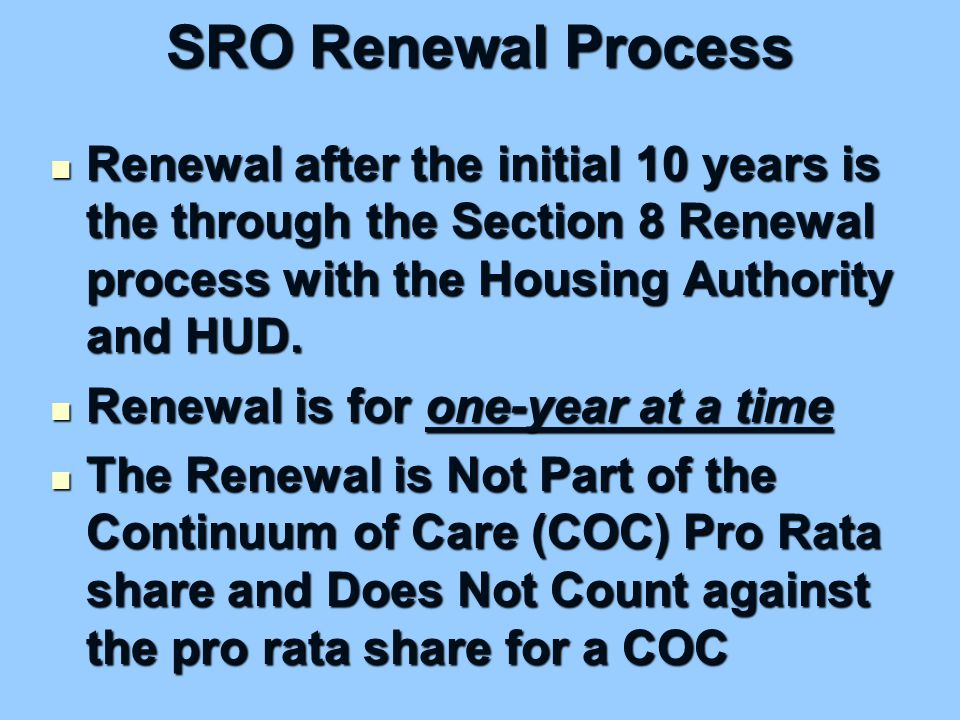 SRO Renewal Process Renewal after the initial 10 years is the through the Section 8 Renewal process with the Housing Authority and HUD.