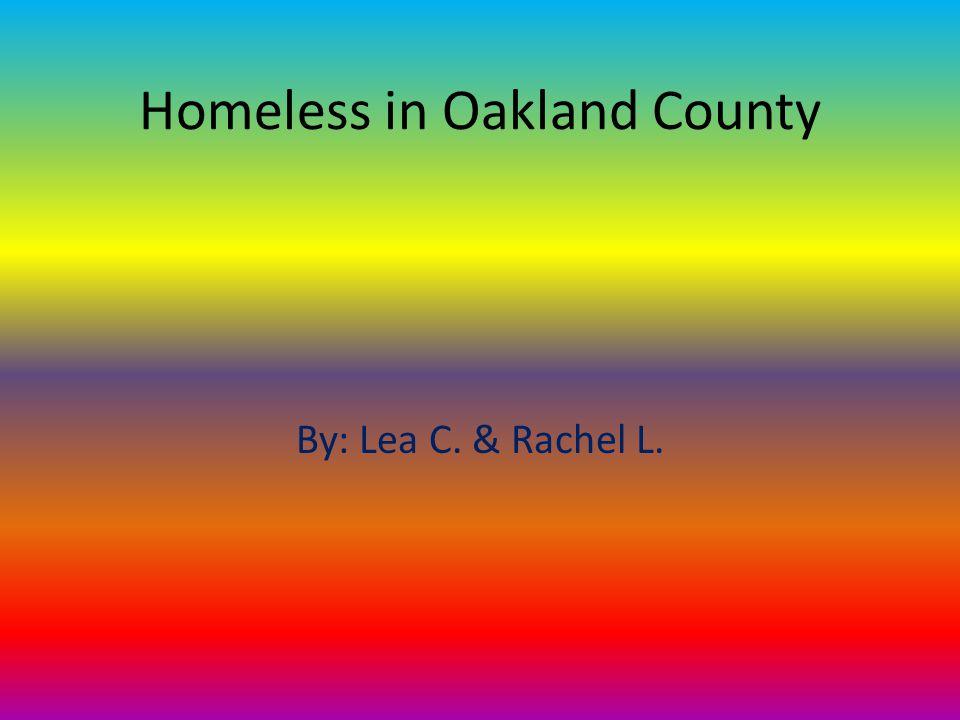 Homeless in Oakland County By: Lea C. & Rachel L.