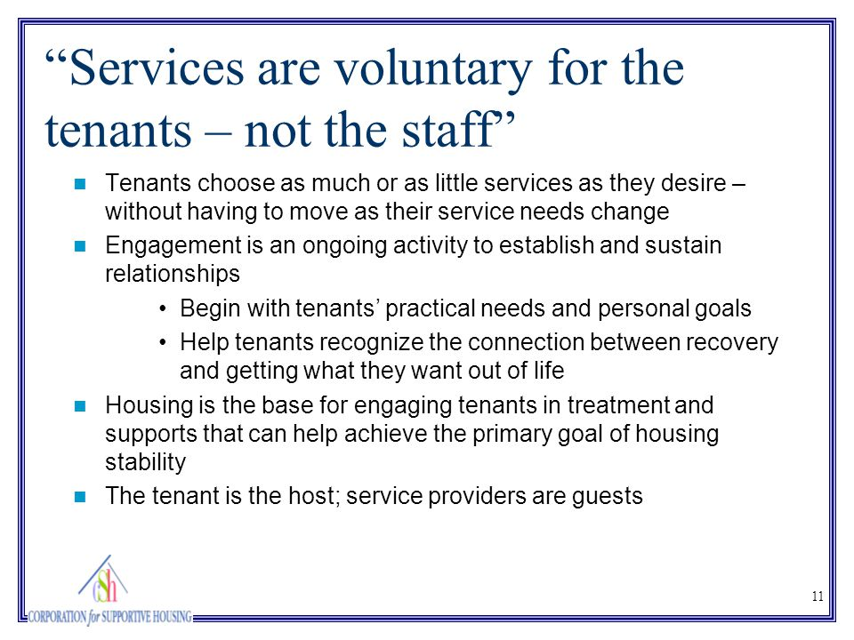 "11 ""Services are voluntary for the tenants – not the staff"" Tenants choose as much or as little services as they desire – without having to move as th"