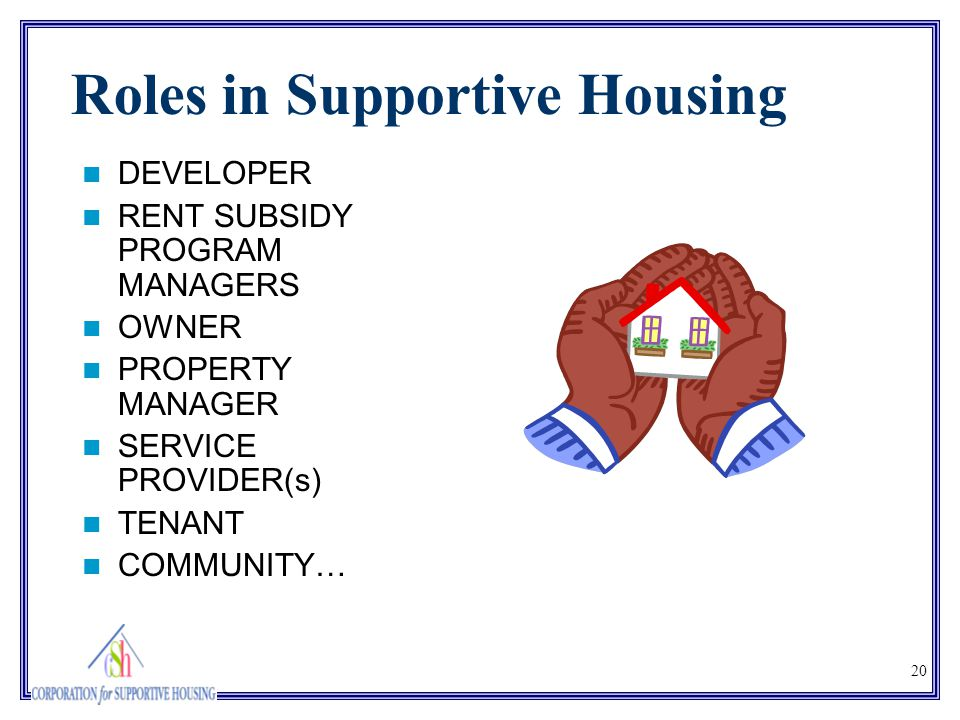20 Roles in Supportive Housing DEVELOPER RENT SUBSIDY PROGRAM MANAGERS OWNER PROPERTY MANAGER SERVICE PROVIDER(s) TENANT COMMUNITY…