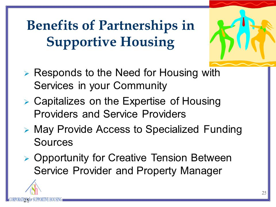 25 Benefits of Partnerships in Supportive Housing  Responds to the Need for Housing with Services in your Community  Capitalizes on the Expertise of