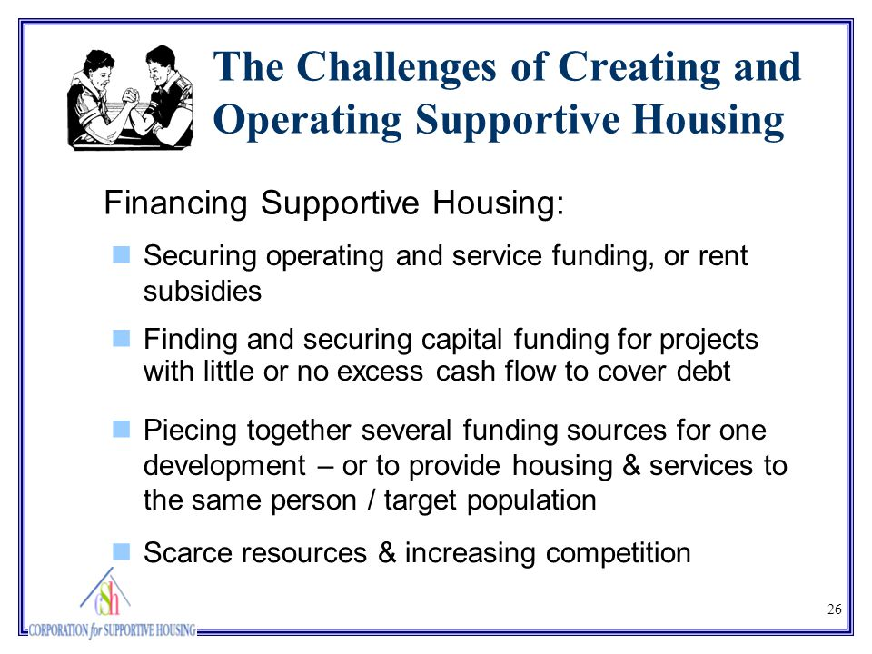 26 The Challenges of Creating and Operating Supportive Housing Finding and securing capital funding for projects with little or no excess cash flow to