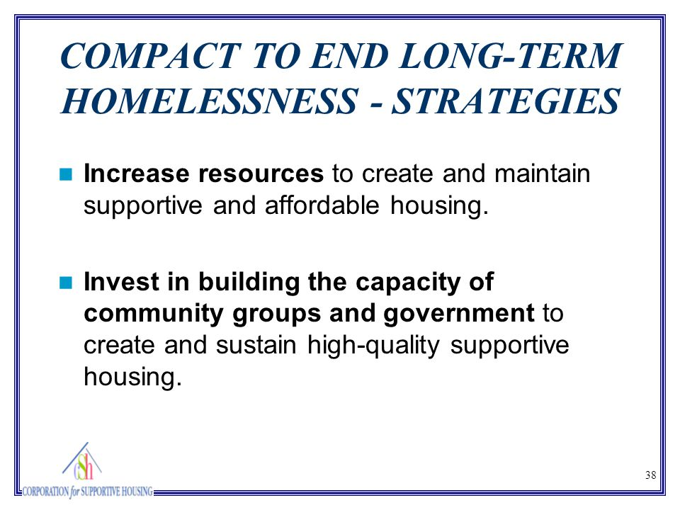 38 COMPACT TO END LONG-TERM HOMELESSNESS - STRATEGIES Increase resources to create and maintain supportive and affordable housing. Invest in building