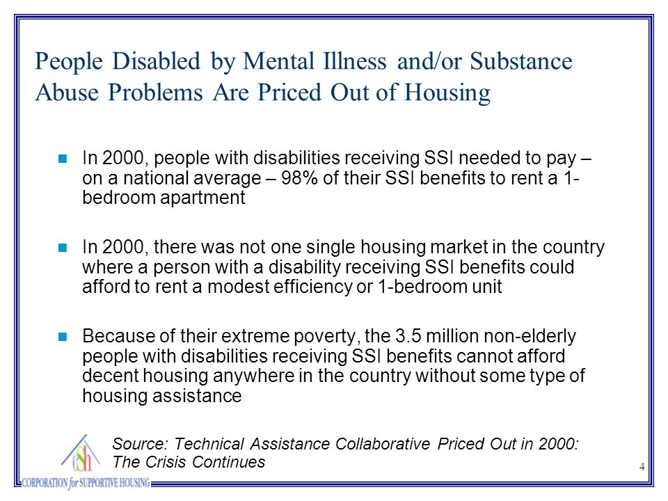 4 People Disabled by Mental Illness and/or Substance Abuse Problems Are Priced Out of Housing In 2000, people with disabilities receiving SSI needed t