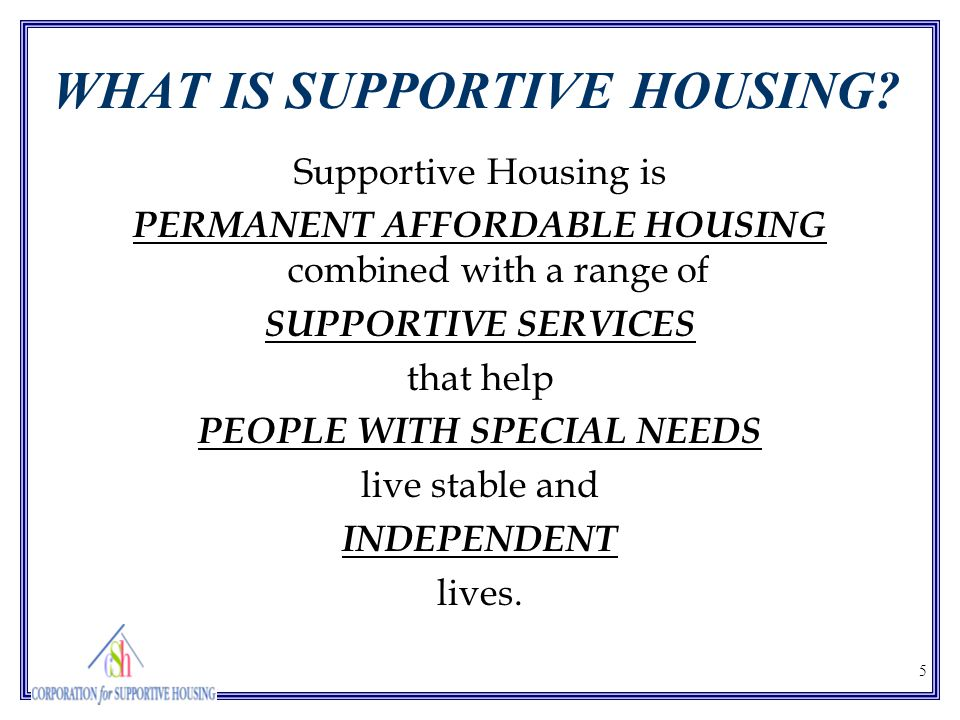 5 WHAT IS SUPPORTIVE HOUSING? Supportive Housing is PERMANENT AFFORDABLE HOUSING combined with a range of SUPPORTIVE SERVICES that help PEOPLE WITH SP
