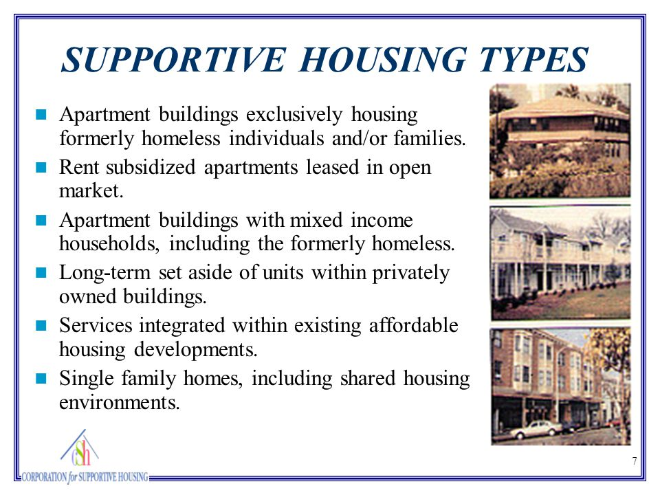 7 SUPPORTIVE HOUSING TYPES Apartment buildings exclusively housing formerly homeless individuals and/or families. Rent subsidized apartments leased in